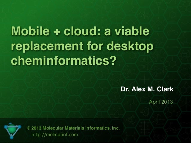 Mobile + cloud: a viablereplacement for desktopcheminformatics?                                                 Dr. Alex M...