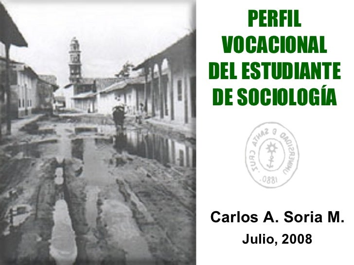 PERFIL VOCACIONAL DEL ESTUDIANTE DE SOCIOLOGÍA Carlos A. Soria M. Julio, 2008