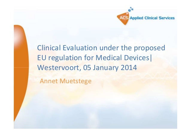 Clinical Evaluation under the proposed EU regulation for Medical Devices| Westervoort, 05 January 2014 Annet Muetstege