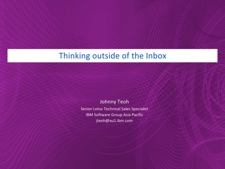 Thinking outside of the Inbox Johnny Teoh Senior Lotus Technical Sales Specialist IBM Software Group Asia Pacific [email_a...