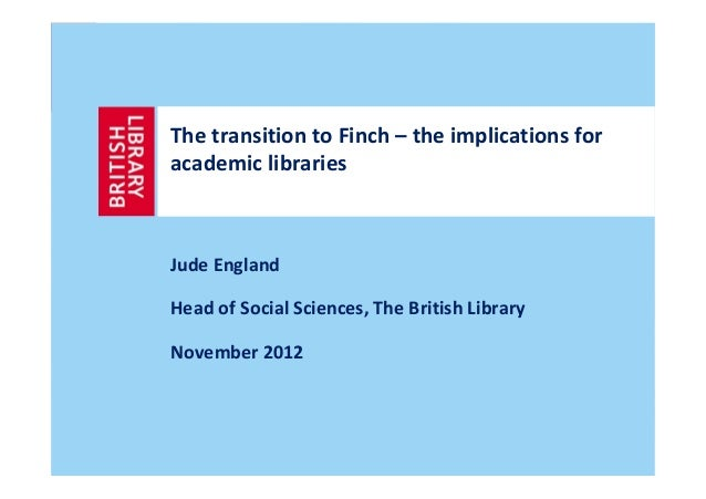 The transition to Finch – the implications foracademic librariesJude EnglandHead of Social Sciences, The British LibraryNo...