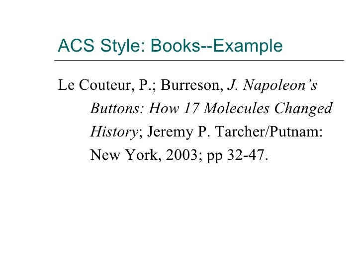 ACS Style: Books--Example <ul><li>Le Couteur, P.; Burreson,  J. Napoleon's  </li></ul><ul><li>Buttons: How 17 Molecules Ch...