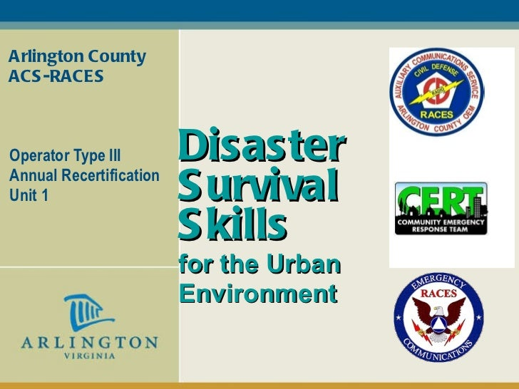 Arlington County ACS-RACES Operator Type III  Annual Recertification Unit 1 Disaster Survival Skills  for the Urban  Envir...