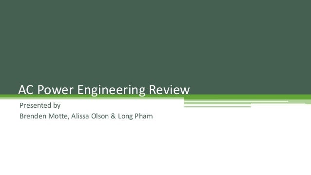 AC Power Engineering Review Presented by Brenden Motte, Alissa Olson & Long Pham