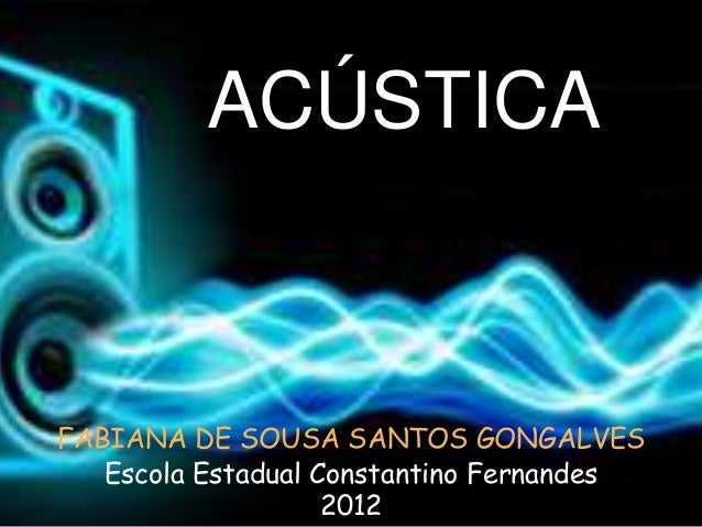 ACÚSTICAFABIANA DE SOUSA SANTOS GONGALVES   Escola Estadual Constantino Fernandes                    2012