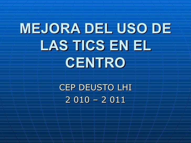 MEJORA DEL USO DE LAS TICS EN EL CENTRO CEP DEUSTO LHI 2 010 – 2 011