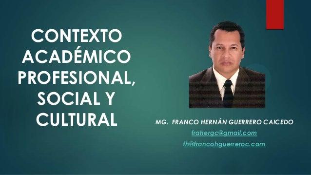 CONTEXTO ACADÉMICO PROFESIONAL, SOCIAL Y CULTURAL MG. FRANCO HERNÁN GUERRERO CAICEDO frahergc@gmail.com fh@francohguerrero...