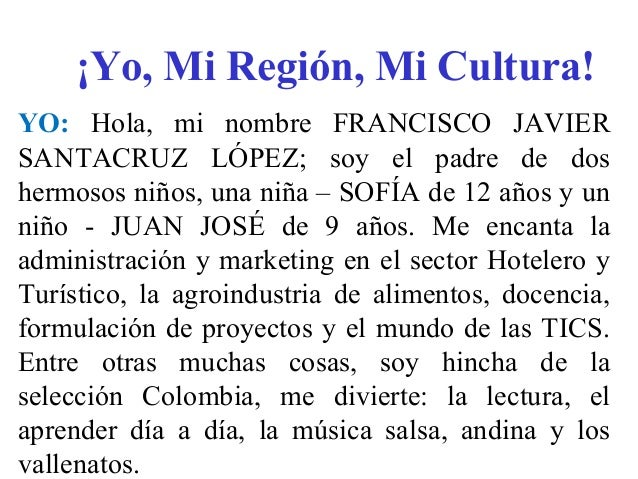 ¡Yo, Mi Región, Mi Cultura! YO: Hola, mi nombre FRANCISCO JAVIER SANTACRUZ LÓPEZ; soy el padre de dos hermosos niños, una ...