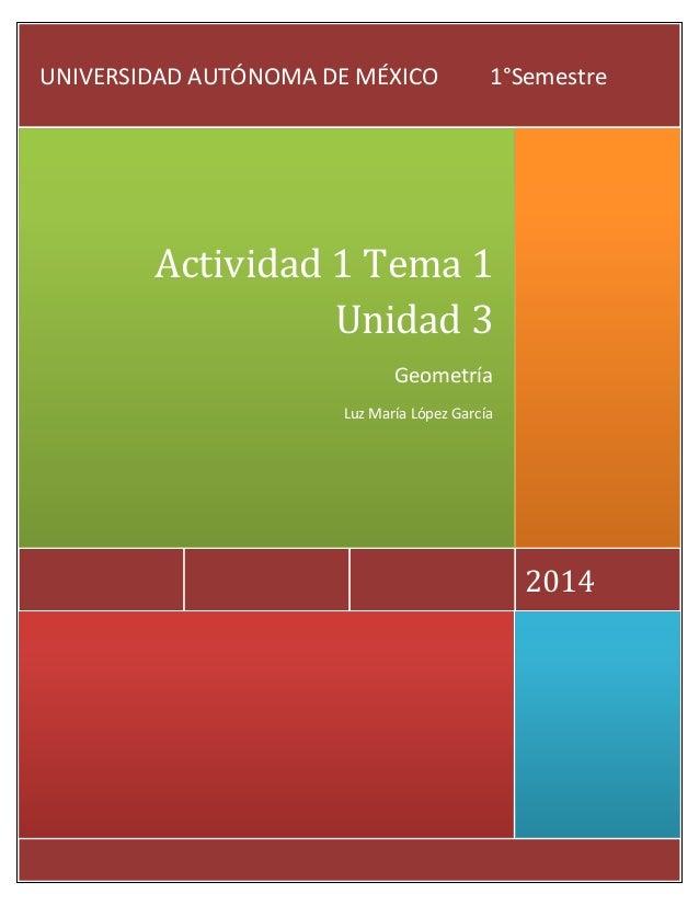 UNIVERSIDAD AUTÓNOMA DE MÉXICO  1°Semestre  Actividad 1 Tema 1 Unidad 3 Geometría Luz María López García  2014