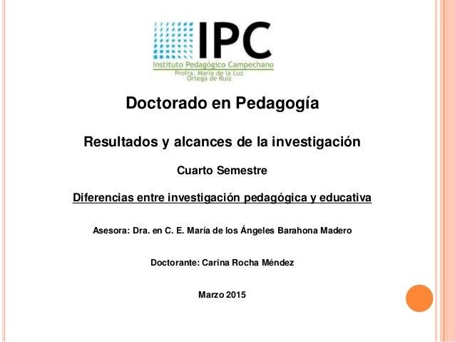Doctorado en Pedagogía Resultados y alcances de la investigación Cuarto Semestre Diferencias entre investigación pedagógic...