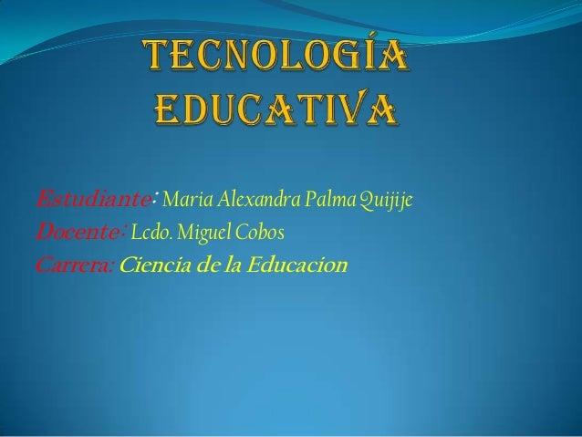 Estudiante: Maria Alexandra Palma QuijijeDocente: Lcdo. Miguel CobosCarrera: Ciencia de la Educacion