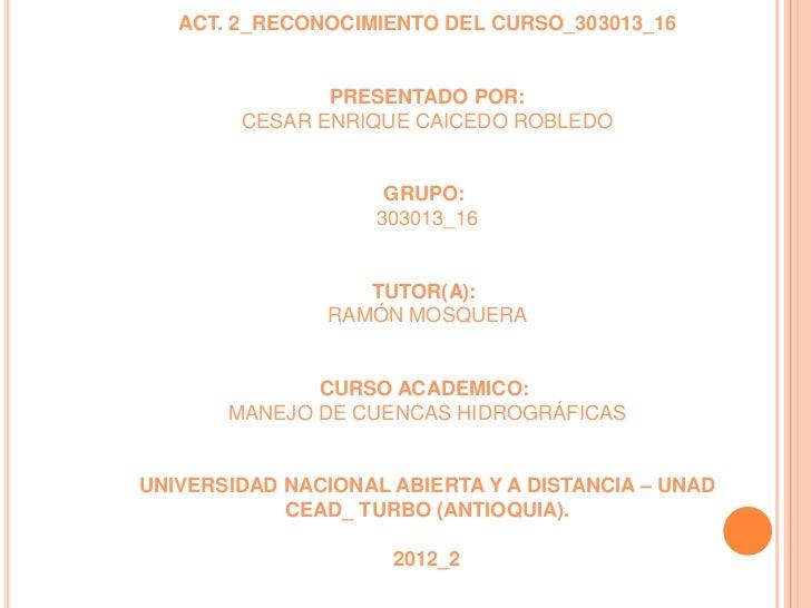 ACT. 2_RECONOCIMIENTO DEL CURSO_303013_16               PRESENTADO POR:        CESAR ENRIQUE CAICEDO ROBLEDO              ...