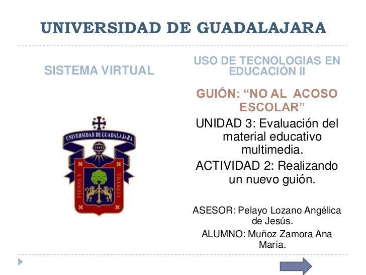 UNIVERSIDAD DE GUADALAJARA                  USO DE TECNOLOGIAS ENSISTEMA VIRTUAL        EDUCACIÓN II                  GUIÓ...