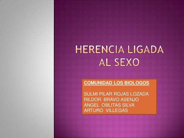Herencia ligada al sexo <br />COMUNIDAD LOS BIOLOGOS<br />SULMI PILAR ROJAS LOZADA<br />RILDOR  BRAVO ASENJO<br />ANGEL  O...