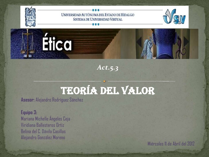 Act.5.3                       Teoría del valorAsesor: Alejandro Rodríguez SánchezEquipo 3:Mariana Michelle Ángeles CejaVir...
