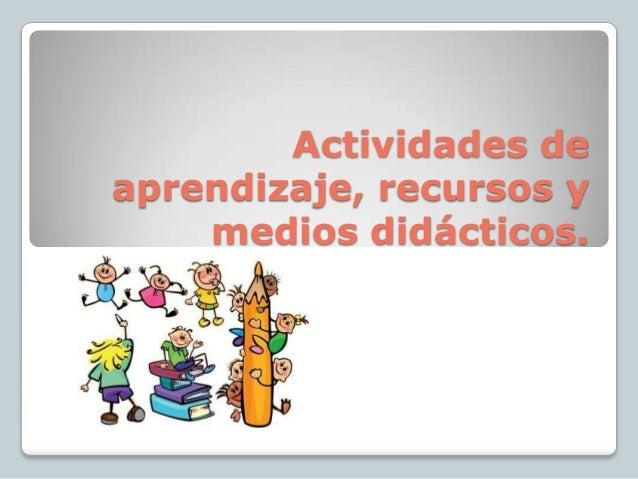 Actividades deaprendizaje, recursos y    medios didácticos.