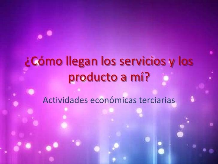¿Cómo llegan los servicios y los       producto a mí?   Actividades económicas terciarias