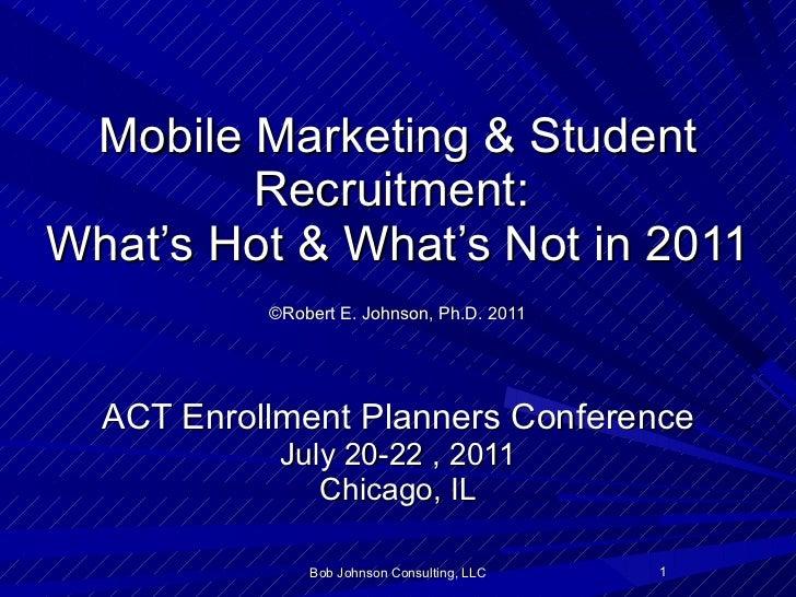 Mobile Marketing & Student Recruitment:  What's Hot & What's Not in 2011   ©Robert E. Johnson, Ph.D. 2011   ACT Enrollment...
