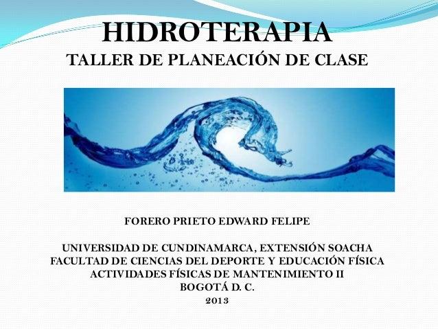 HIDROTERAPIATALLER DE PLANEACIÓN DE CLASEFORERO PRIETO EDWARD FELIPEUNIVERSIDAD DE CUNDINAMARCA, EXTENSIÓN SOACHAFACULTAD ...