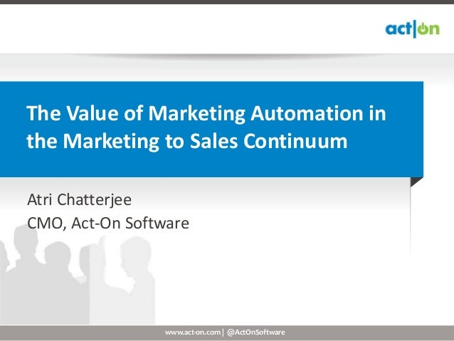 The Value of Marketing Automation inthe Marketing to Sales ContinuumAtri ChatterjeeCMO, Act-On Software                 ww...