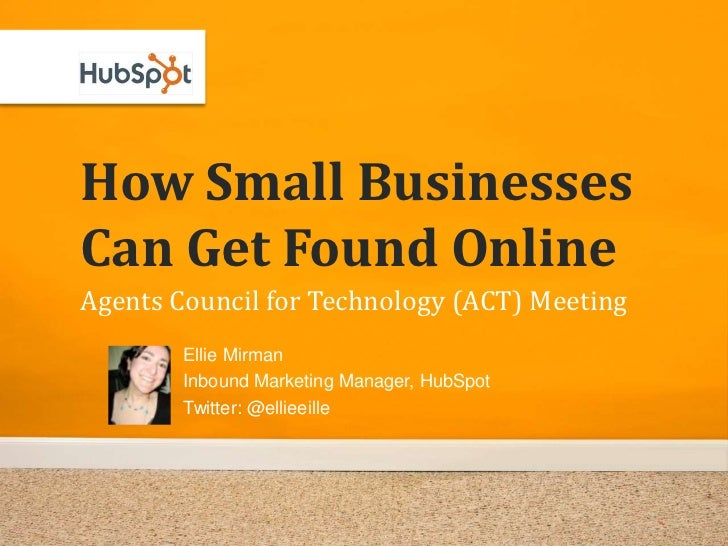 How Small Businesses Can Get Found Online Agents Council for Technology (ACT) Meeting         Ellie Mirman         Inbound...