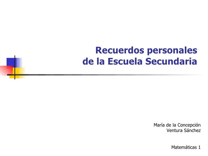 Recuerdos personales de la Escuela Secundaria María de la Concepción Ventura Sánchez Matemáticas 1