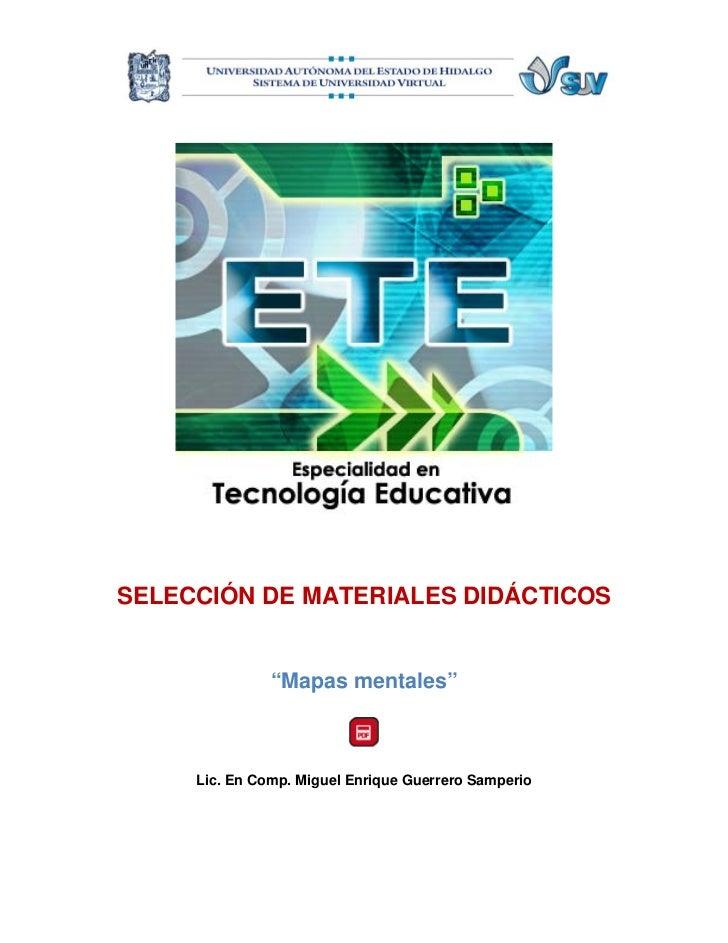 """SELECCIÓN DE MATERIALES DIDÁCTICOS               """"Mapas mentales""""     Lic. En Comp. Miguel Enrique Guerrero Samperio"""