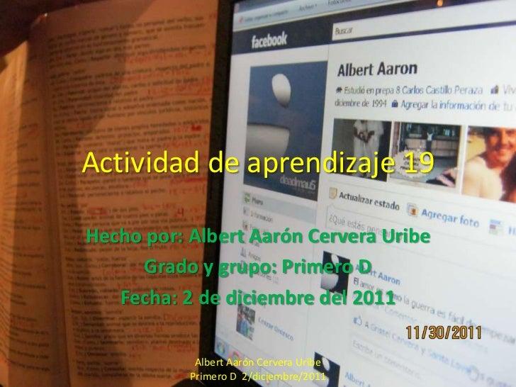 Actividad de aprendizaje 19Hecho por: Albert Aarón Cervera Uribe     Grado y grupo: Primero D   Fecha: 2 de diciembre del ...
