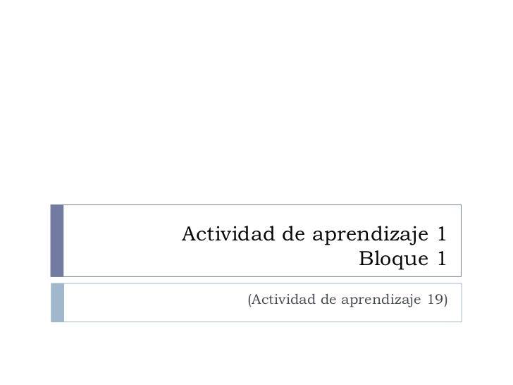 Actividad de aprendizaje 1                 Bloque 1      (Actividad de aprendizaje 19)