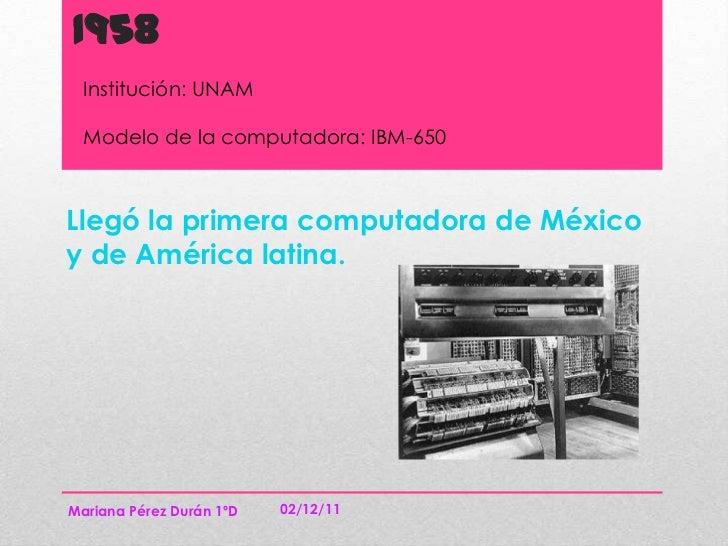 1958  Institución: UNAM  Modelo de la computadora: IBM-650Llegó la primera computadora de Méxicoy de América latina.Marian...