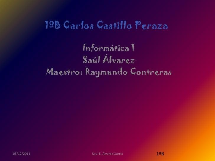1ºB Carlos Castillo Peraza                     Informática 1                     Saúl Álvarez             Maestro: Raymund...