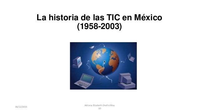 La historia de las TIC en México (1958-2003) 06/12/2015 Adriana Elizabeth Onofre May 1D