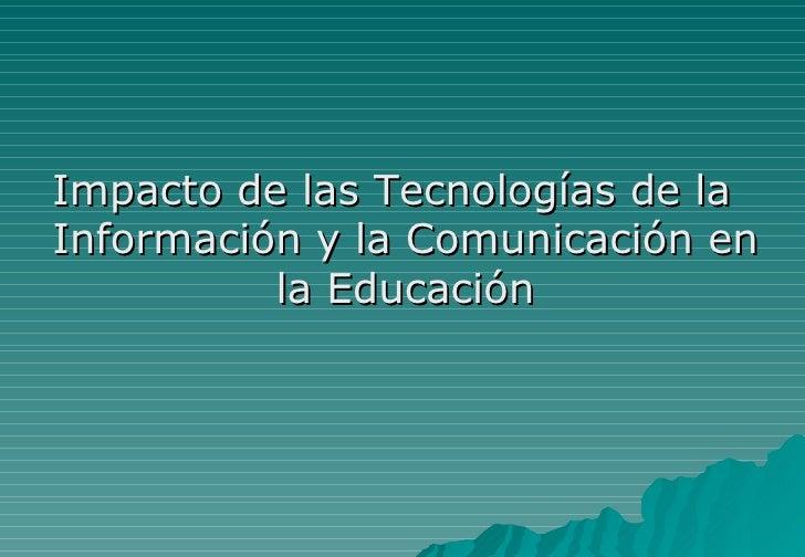 <ul><li>Impacto de las Tecnologías de la Información y la Comunicación en la Educación </li></ul>