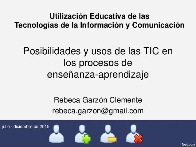Posibilidades y usos de las TIC en los procesos de enseñanza-aprendizaje Rebeca Garzón Clemente rebeca.garzon@gmail.com ju...