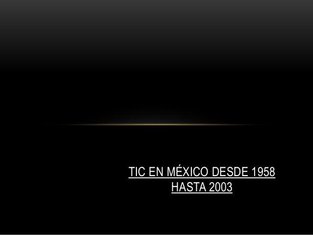 TIC EN MÉXICO DESDE 1958 HASTA 2003