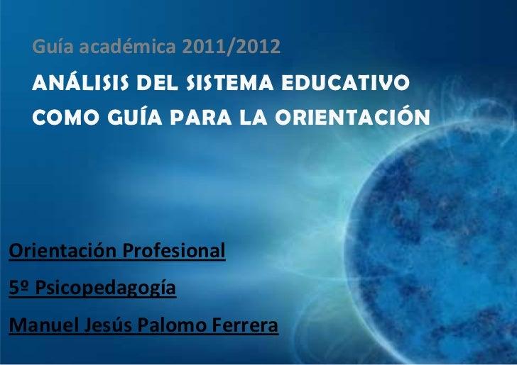 Guía académica 2011/2012  ANÁLISIS DEL SISTEMA EDUCATIVO  COMO GUÍA PARA LA ORIENTACIÓNOrientación Profesional5º Psicopeda...