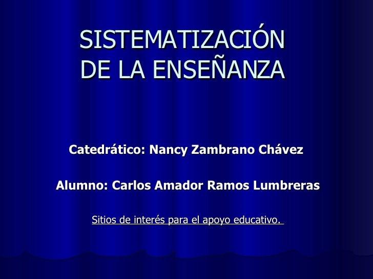 SISTEMATIZACIÓN  DE LA ENSEÑANZA  Catedrático: Nancy Zambrano Chávez  Alumno: Carlos Amador Ramos Lumbreras Sitios de inte...