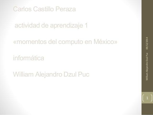 Carlos Castillo Peraza  actividad de aprendizaje 1  «momentos del computo en México»  informática  William Alejandro Dzul ...