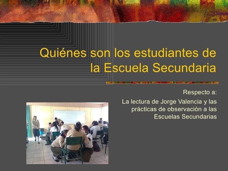 Quiénes son los estudiantes de la Escuela Secundaria Respecto a: La lectura de Jorge Valencia y las prácticas de observaci...