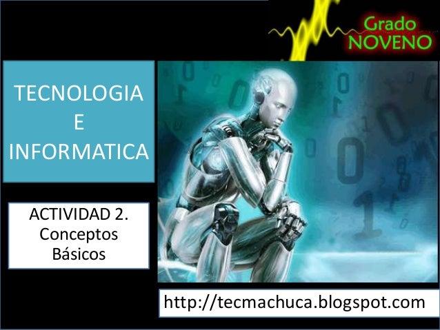 TECNOLOGIA E INFORMATICA ACTIVIDAD 2. Conceptos Básicos  http://tecmachuca.blogspot.com