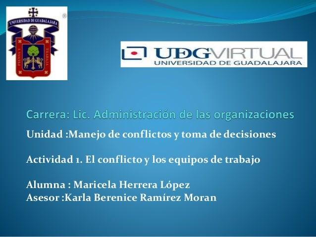 Unidad :Manejo de conflictos y toma de decisiones Actividad 1. El conflicto y los equipos de trabajo Alumna : Maricela Her...