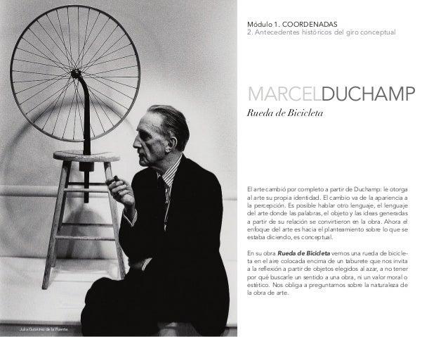 Módulo 1. COORDENADAS 2. Antecedentes históricos del giro conceptual El arte cambió por completo a partir de Duchamp: le o...