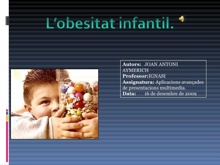 Autors:  JOAN ANTONI AYMERICH Professor: IGNASI Assignatura:  Aplicacions avançades de presentacions multimedia.  Data: 16...