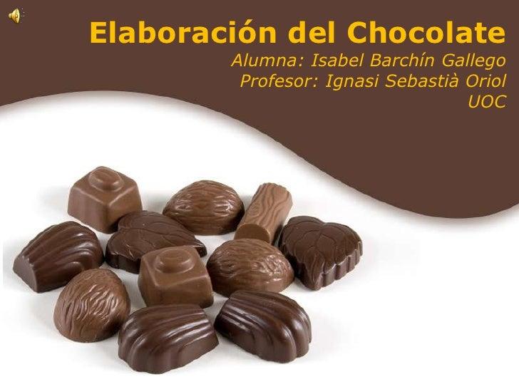 Elaboración del Chocolate<br />Alumna: Isabel Barchín Gallego<br />Profesor: Ignasi Sebastià Oriol<br />UOC<br />