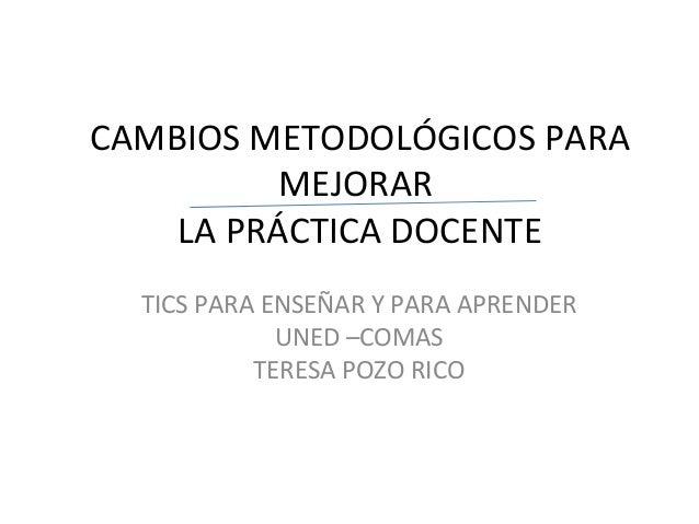CAMBIOS METODOLÓGICOS PARAMEJORARLA PRÁCTICA DOCENTETICS PARA ENSEÑAR Y PARA APRENDERUNED –COMASTERESA POZO RICO