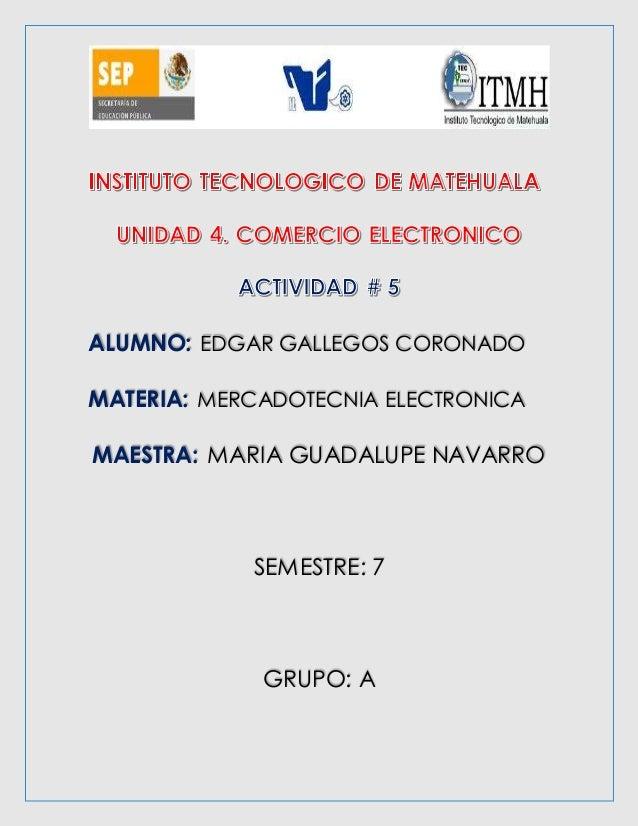ALUMNO: EDGAR GALLEGOS CORONADO  MATERIA: MERCADOTECNIA ELECTRONICA  MAESTRA: MARIA GUADALUPE NAVARRO  SEMESTRE: 7  GRUPO:...