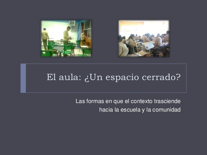 El aula: ¿Un espacio cerrado?<br />Las formas en que el contexto trasciende<br />hacia la escuela y la comunidad<br />