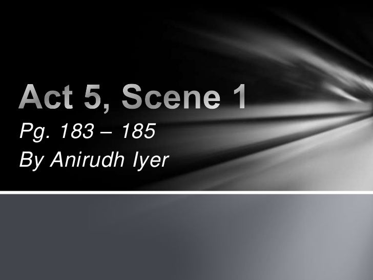 Pg. 183 – 185<br />By Anirudh Iyer<br />Act 5, Scene 1<br />