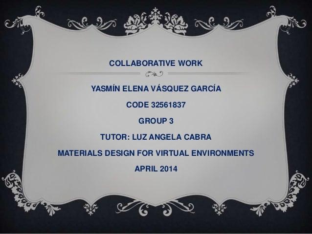 COLLABORATIVE WORK YASMÍN ELENA VÁSQUEZ GARCÍA CODE 32561837 GROUP 3 TUTOR: LUZ ANGELA CABRA MATERIALS DESIGN FOR VIRTUAL ...