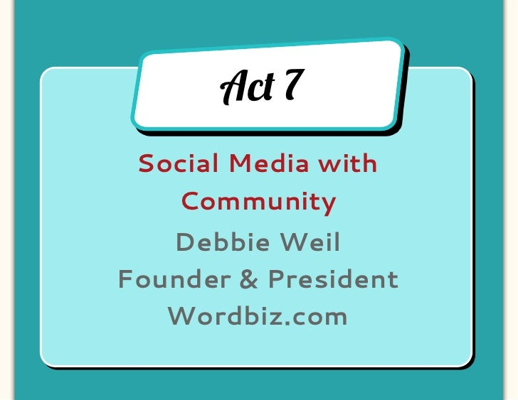 Ac! 7 Social Media with   Community   Debbie WeilFounder & President   Wordbiz.com